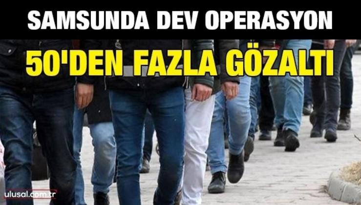 Samsun'da dev operasyon: 50'den fazla gözaltı