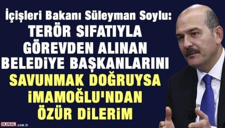 Soylu: Terör sıfatıyla görevden alınan belediye başkanlarını savunmak doğruysa İmamoğlu'ndan özür dilerim