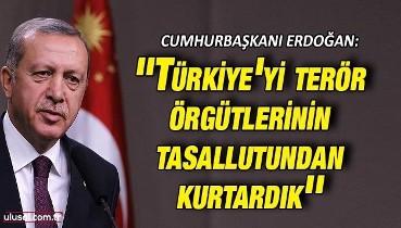Cumhurbaşkanı Erdoğan: ''Türkiye'yi terör örgütlerinin tasallutundan kurtardık''