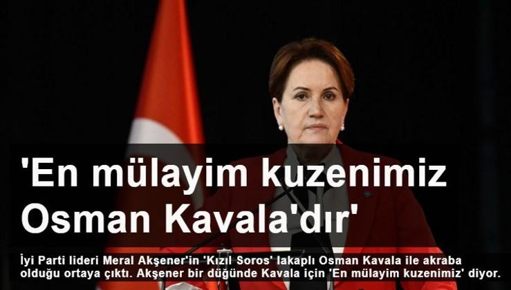 Akşener: En mülayim kuzenimiz Osman Kavala'dır