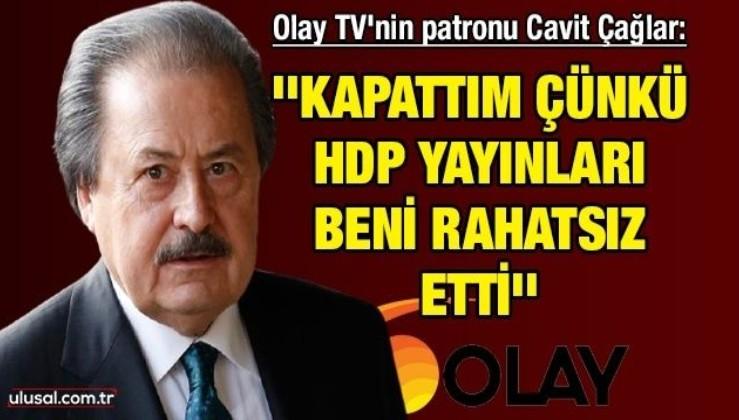 Olay TV'nin patronu Cavit Çağlar: ''Kapattım çünkü HDP yayınları beni rahatsız etti''