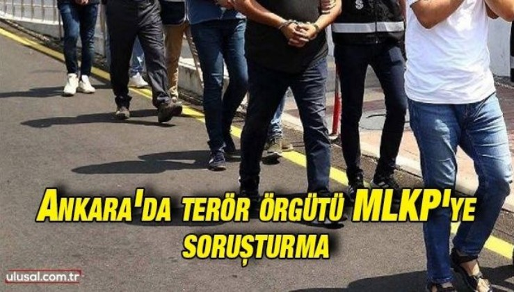 Ankara'da terör örgütü MLKP'ye soruşturma: 23 gözaltı kararı verildi