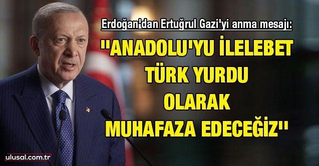 Cumhurbaşkanı Erdoğan'dan Ertuğrul Gazi'yi anma mesajı: ''Anadolu'yu ilelebet Türk yurdu olarak muhafaza edeceğiz''