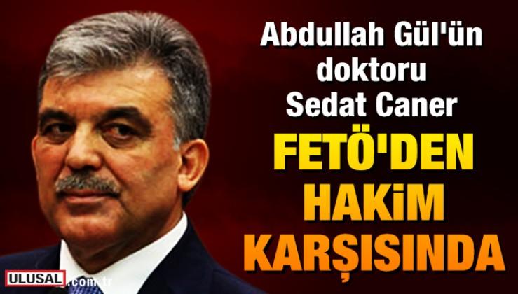 Abdullah Gül'ün doktoru Sedat Caner FETÖ'den hakim karşısında