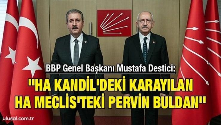 BBP Genel Başkanı Mustafa Destici: ''Ha Kandil'deki Karayılan ha Meclis'teki Pervin Buldan''