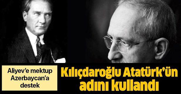Kılıçdaroğlu, Mustafa Kemal Atatürk'ün adını kullanarak Aliyev'e destek verdi