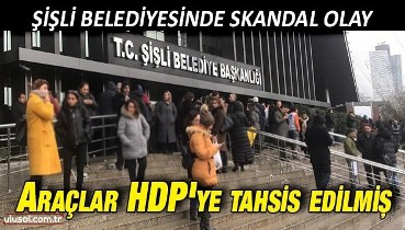 Şişli Belediyesinde skandal olay: Araçlar HDP'ye tahsis edilmiş