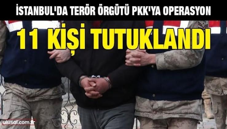 İstanbul'da PKK'ya operasyon: 11 kişi tutuklandı