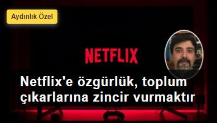 Netflix'e özgürlük, toplum çıkarlarına zincir vurmaktır