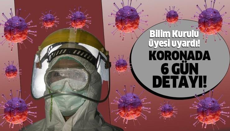 Son dakika: Bilim Kurulu Üyesi uyardı: Koronavirüste 6 gün detayı