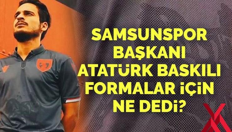 Samsunspor Başkanı Atatürk baskılı forma için ne dedi?