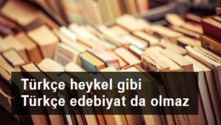 Türkçe heykel olmadığı gibi Türkçe edebiyat da olmaz