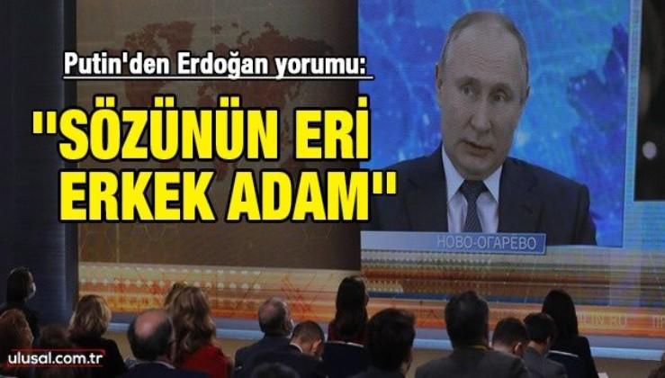 Putin'den Erdoğan yorumu: ''Sözünün eri, erkek adam. Bir şeyin ülkesi için yararlı olacağını düşünüyorsa sonuna kadar gider''