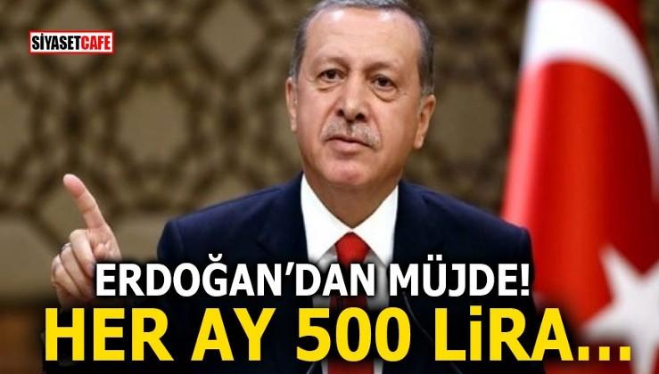 Erdoğan'dan müjde! Her ay 500 lira…