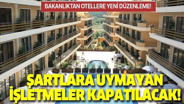 Son dakika: Bakanlıktan otellerle ilgili yeni düzenleme! Şartlara uymayan işletmeler kapatılacak