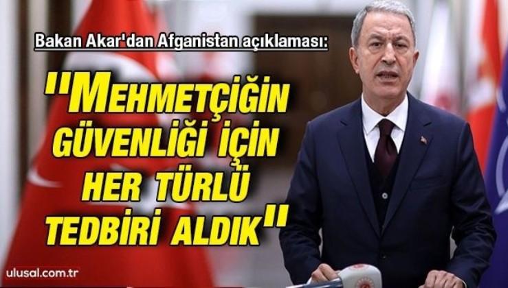 Bakan Akar'dan Afganistan açıklaması: ''Mehmetçiğin güvenliği için her türlü tedbiri aldık''