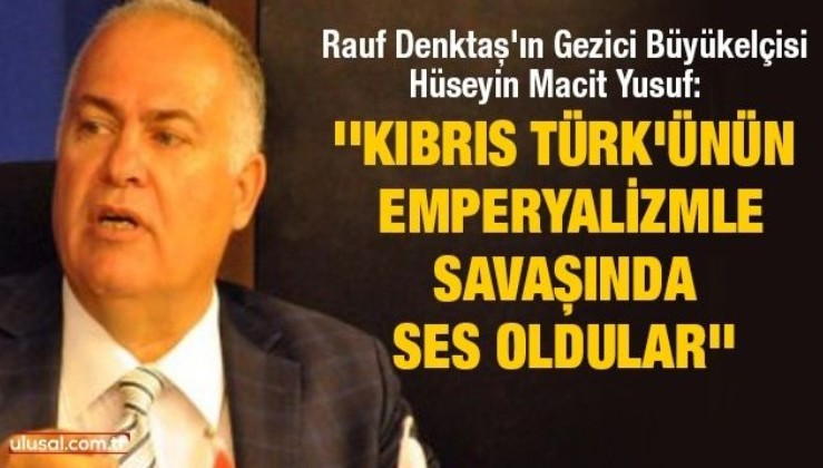 Rauf Denktaş'ın Gezici Büyükelçisi Hüseyin Macit Yusuf: ''Kıbrıs Türk'ünün emperyalizmle savaşında ses oldular''