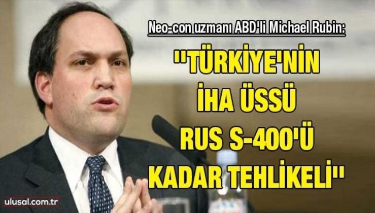 Neo-con uzmanı ABD'li Michael Rubin: ''Türkiye'nin İHA üssü Rus S-400'ü kadar tehlikeli''