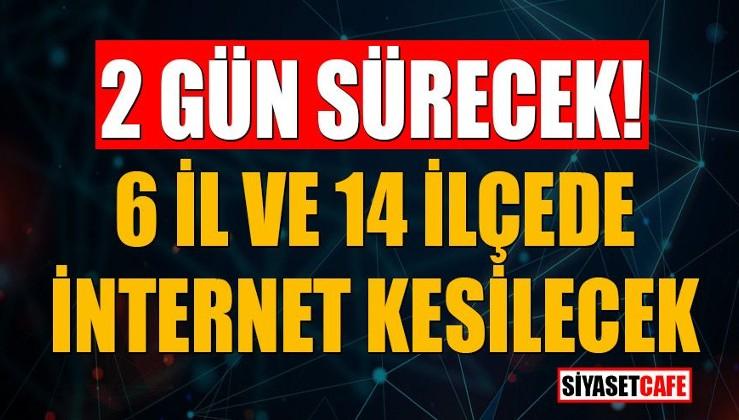 15 Aralık ve 16 Aralık 2020'de 6 il ve 14 ilçede internet kesilecek
