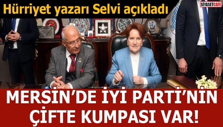 Hürriyet yazarı Selvi açıkladı Mersin'de İYİ Parti'nin çifte kumpası var