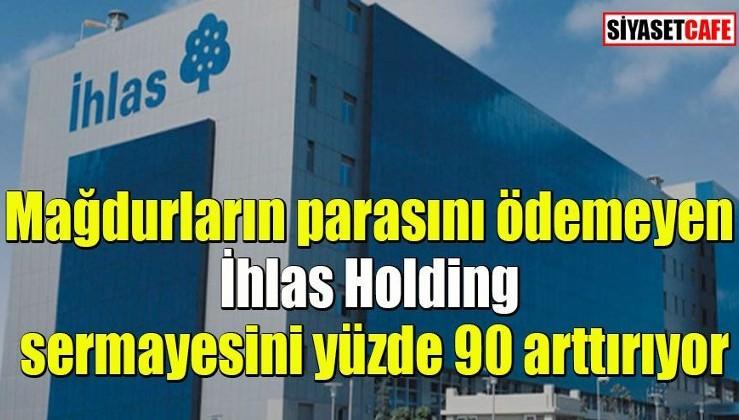 İhlas Finans mağdurlarının parasını ödemeyen İhlas Holding sermayesini yüzde 90 arttırıyor