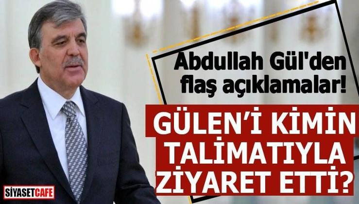 Abdullah Gül'den flaş açıklamalar Gülen'i kimin talimatıyla ziyaret etti?