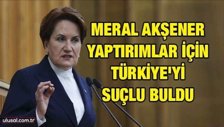Meral Akşener yaptırımlar için Türkiye'yi suçlu buldu