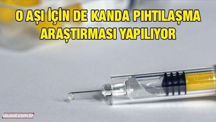 O aşı için de kanda pıhtılaşma araştırması yapılıyor