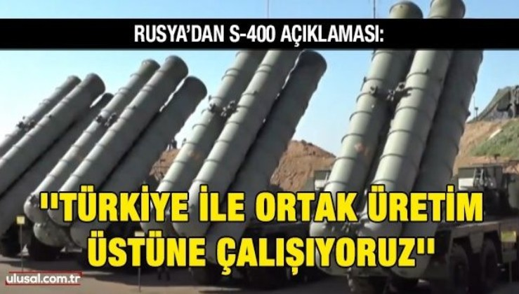 Rusya'dan S-400 açıklaması: ''Türkiye ile ortak üretim üstüne çalışıyoruz''