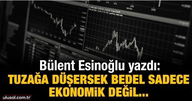 Tuzağa düşersek bedel sadece ekonomik değil…
