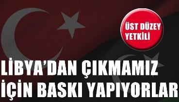 Üst düzey Türk yetkili: Libya'dan çıkmamız için baskı yapıyorlar