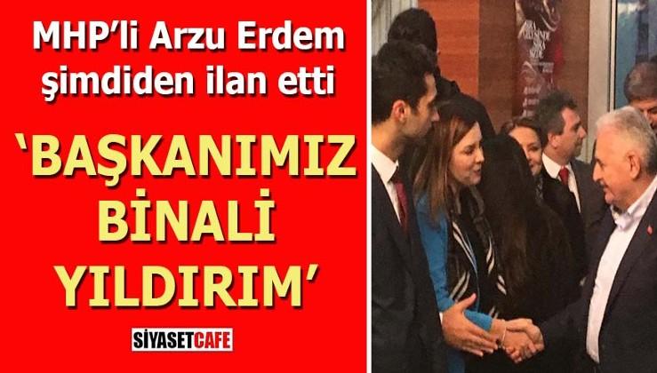 MHP'li Arzu Erdem şimdiden ilan etti: Başkanımız Binali Yıldırım
