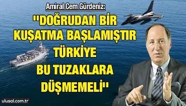 Amiral Cem Gürdeniz: ''Doğrudan bir kuşatma başlamıştır, Türkiye bu tuzaklara düşmemeli''