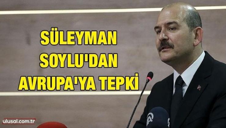 Süleyman Soylu'dan Avrupa'ya tepki