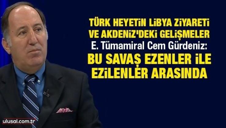 Türk heyetin Libya ziyareti ve Akdeniz'deki gelişmeler! E. Tümamiral Cem Gürdeniz değerlendiriyor...