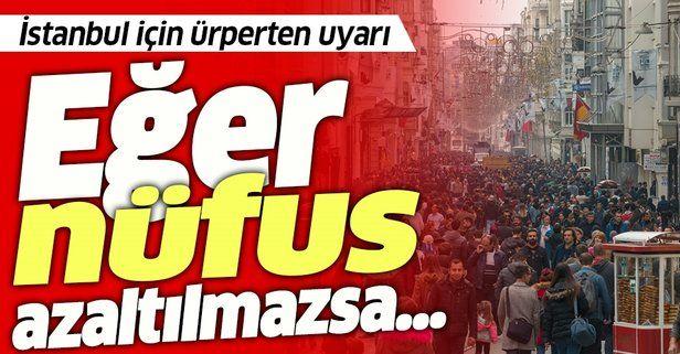 Uzmanlardan ürperten İstanbul uyarısı: Eğer nüfus azaltılmazsa...