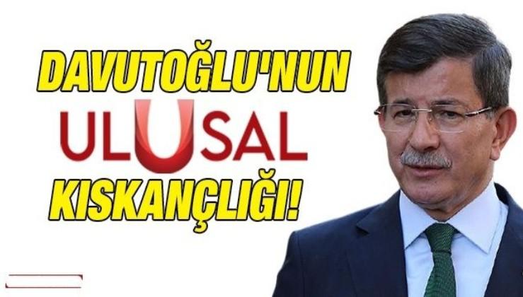 Davutoğlu'nun Ulusal Kanal kıskançlığı!