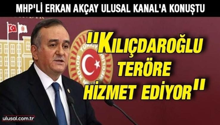 MHP Grup Başkanvekili Erkan Akçay Ulusal Kanal'a konuştu: ''Kılıçdaroğlu teröre hizmet ediyor''