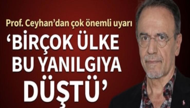 Prof. Ceyhan'dan çok önemli uyarı: Birçok ülke bu yanılgıya düştü