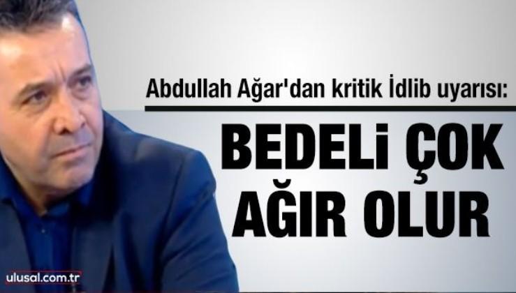 Abdullah Ağar'dan kritik İdlib uyarısı: Bedeli çok ağır olur