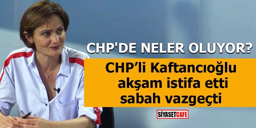 Canan Kaftancıoğlu akşam istifa etti sabah vazgeçti CHP'de neler oluyor?