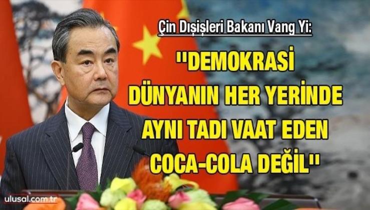 Çin Dışişleri Bakanı Vang Yi: ''Demokrasi dünyanın her yerinde aynı tadı vaat eden Coca-Cola değil''