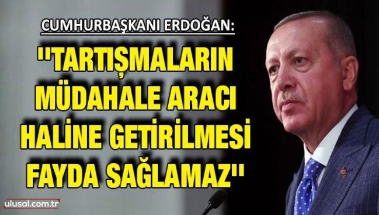 Cumhurbaşkanı Erdoğan: ''Tartışmaların müdahale aracı haline getirilmesi fayda sağlamaz''