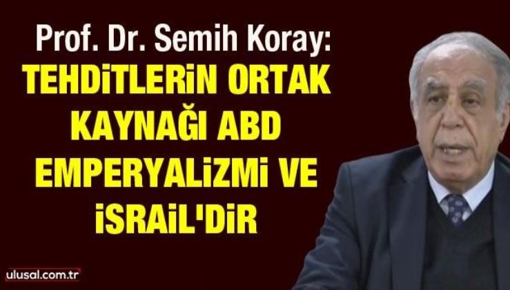 Prof. Dr. Semih Koray: Tehditlerin ortak kaynağı ABD emperyalizmi ve İsrail'dir