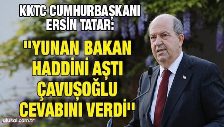 KKTC Cumhurbaşkanı Tatar: ''Yunan Bakan haddini aştı, Çavuşoğlu cevabını verdi''