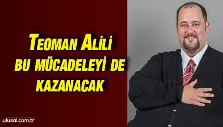 Teoman Alili bu mücadeleyi de kazanacak