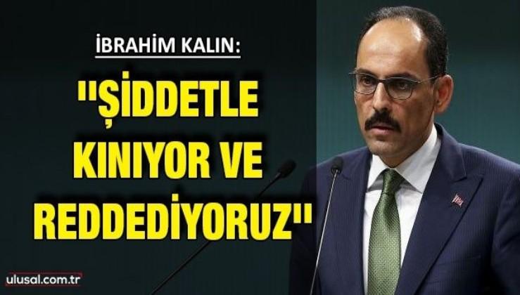 Cumhurbaşkanlığı Sözcüsü İbrahim Kalın: ''Şiddetle kınıyor ve reddediyoruz''