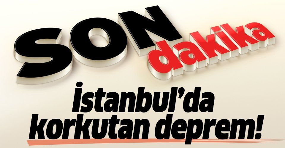 Son dakika: İstanbul'da korkutan deprem!.