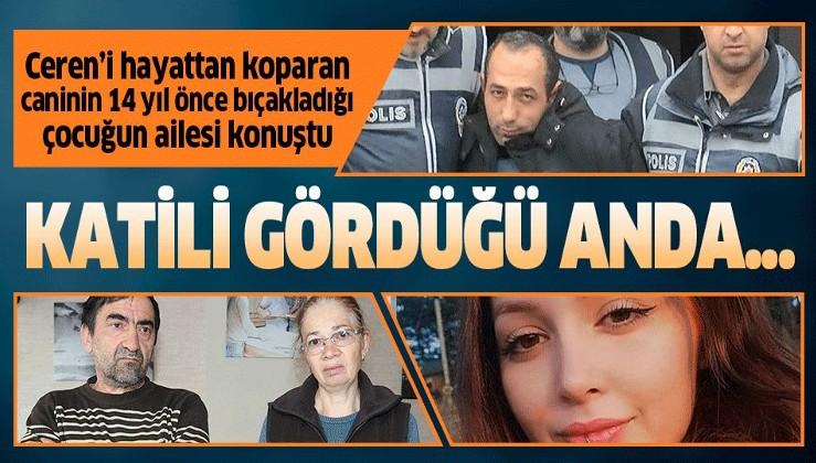 Ceren Özdemir'i öldüren caninin 14 yıl önce bıçakladığı çocuğun ailesi konuştu!.