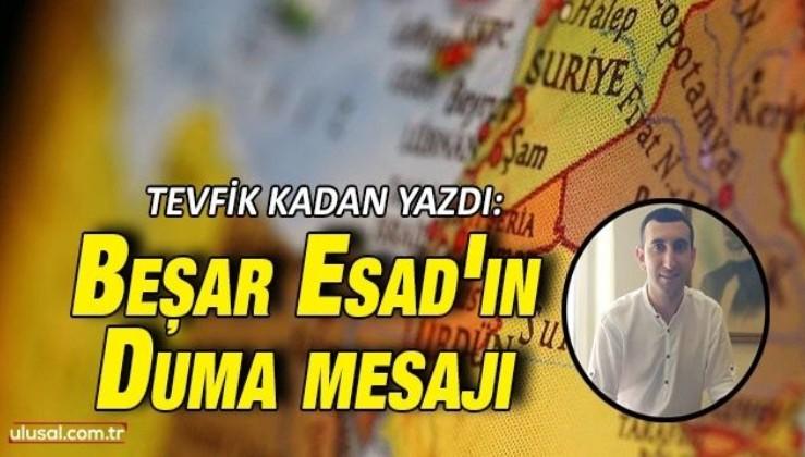 Tevfik Kadan yazdı: Beşar Esad'ın Duma mesajı